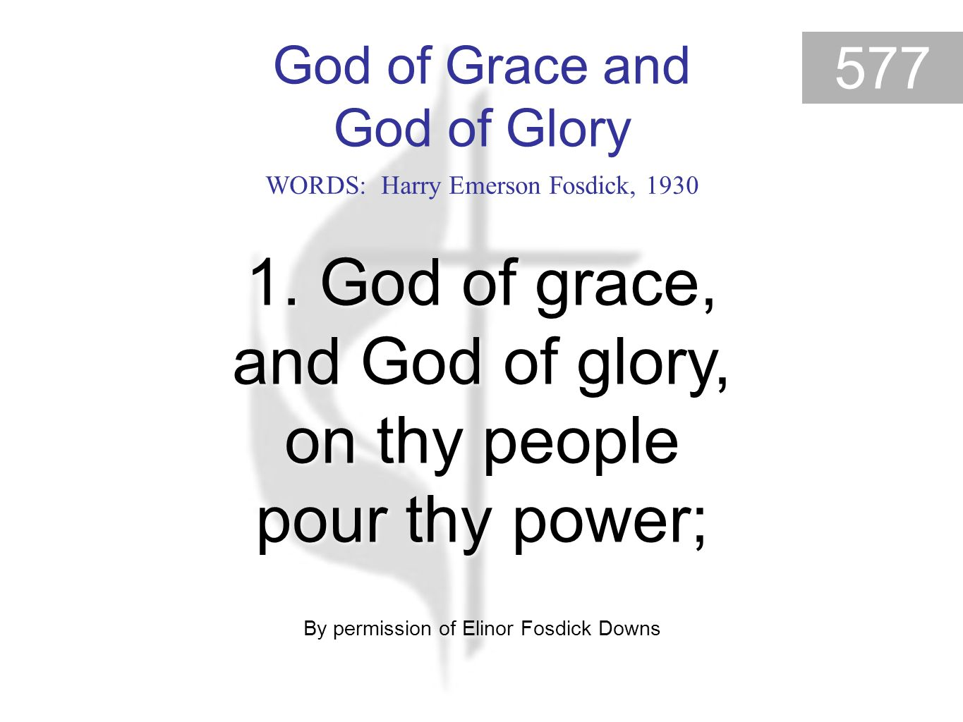 God of Grace and God of Glory 577 1. God of grace, and God of glory, on thy people pour thy power; By permission of Elinor Fosdick Downs 1. God of gra