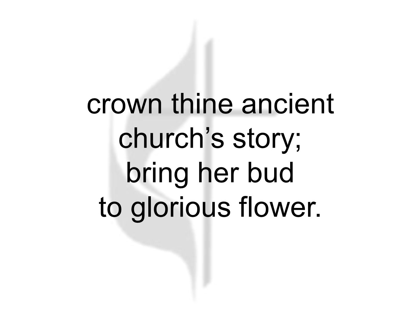 crown thine ancient church's story; bring her bud to glorious flower.