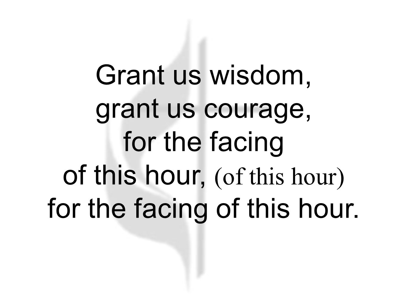 Grant us wisdom, grant us courage, for the facing of this hour, (of this hour) for the facing of this hour.