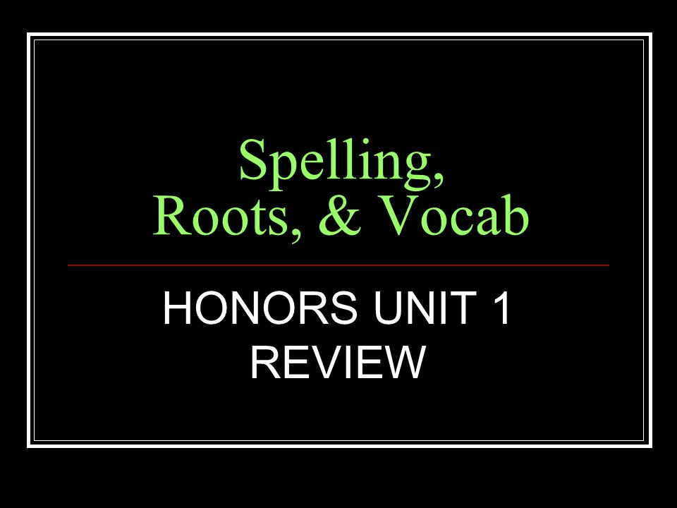 Spelling, Roots, & Vocab HONORS UNIT 1 REVIEW