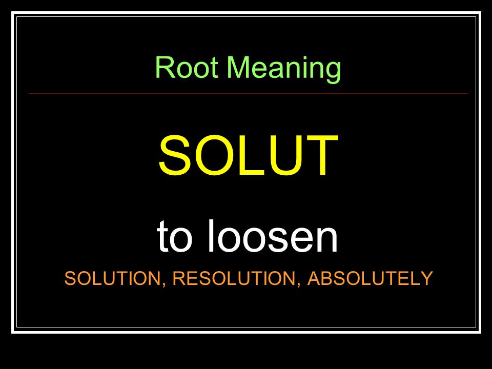 Root Meaning SOLUT to loosen SOLUTION, RESOLUTION, ABSOLUTELY
