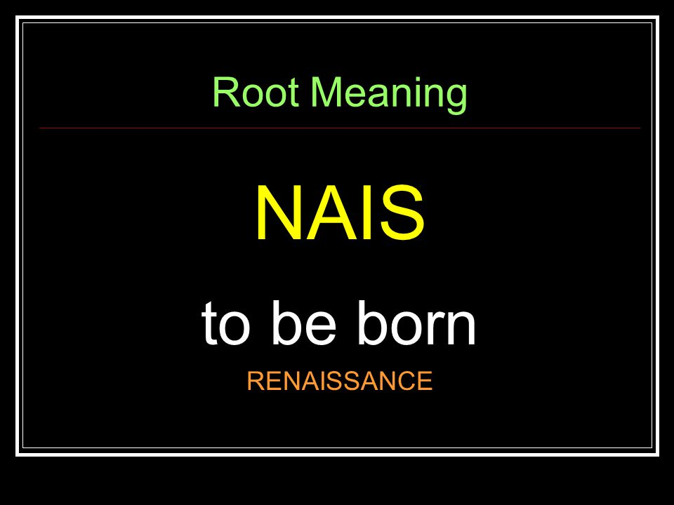 Root Meaning NAIS to be born RENAISSANCE