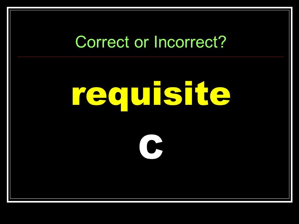Correct or Incorrect requisite C