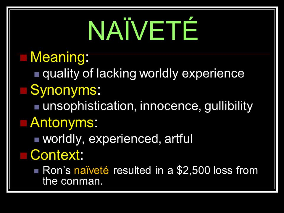 NAÏVETÉ Meaning: quality of lacking worldly experience Synonyms: unsophistication, innocence, gullibility Antonyms: worldly, experienced, artful Context: Ron's naïveté resulted in a $2,500 loss from the conman.