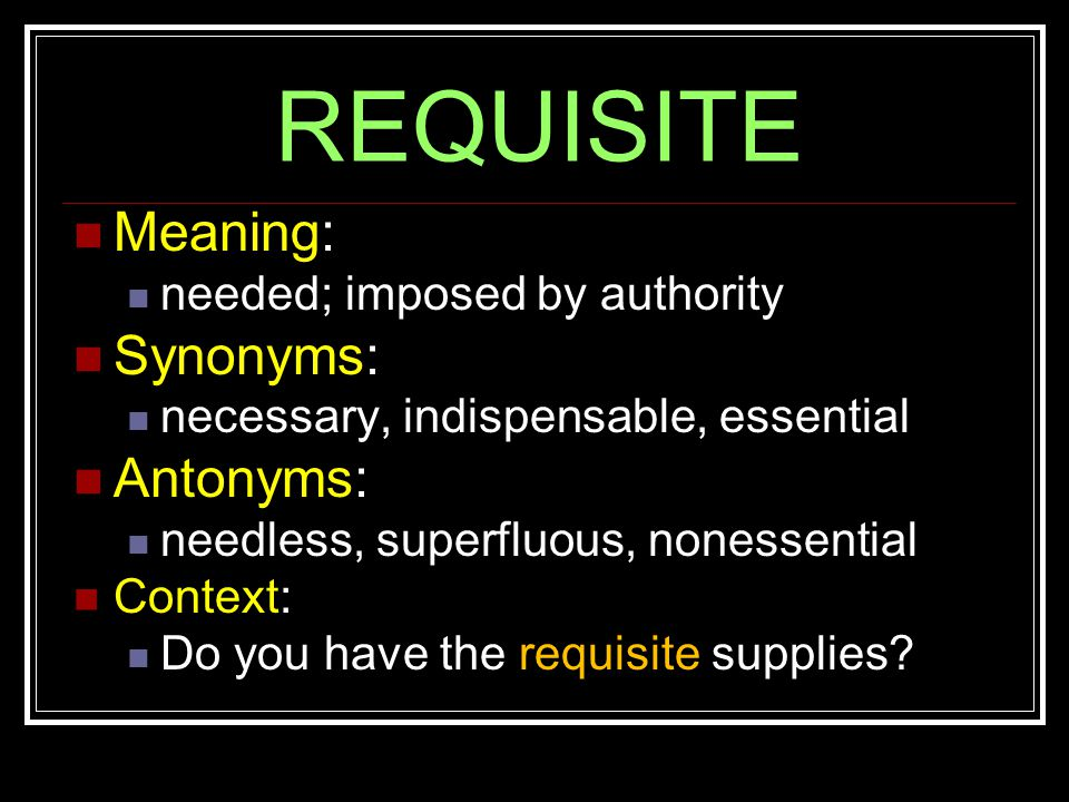 REQUISITE Meaning: needed; imposed by authority Synonyms: necessary, indispensable, essential Antonyms: needless, superfluous, nonessential Context: Do you have the requisite supplies