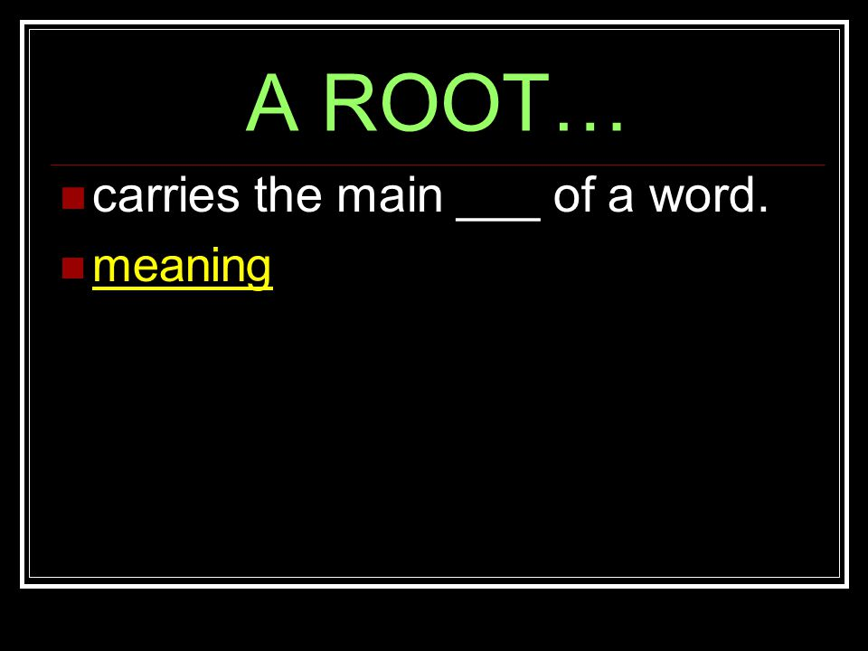 A ROOT… carries the main ___ of a word. meaning