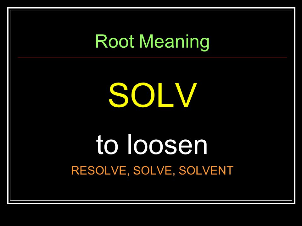 Root Meaning SOLV to loosen RESOLVE, SOLVE, SOLVENT