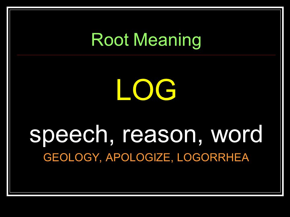 Root Meaning LOG speech, reason, word GEOLOGY, APOLOGIZE, LOGORRHEA