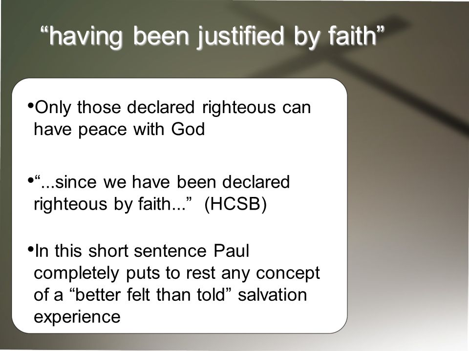 having been justified by faith Only those declared righteous can have peace with God ...since we have been declared righteous by faith... (HCSB) In this short sentence Paul completely puts to rest any concept of a better felt than told salvation experience