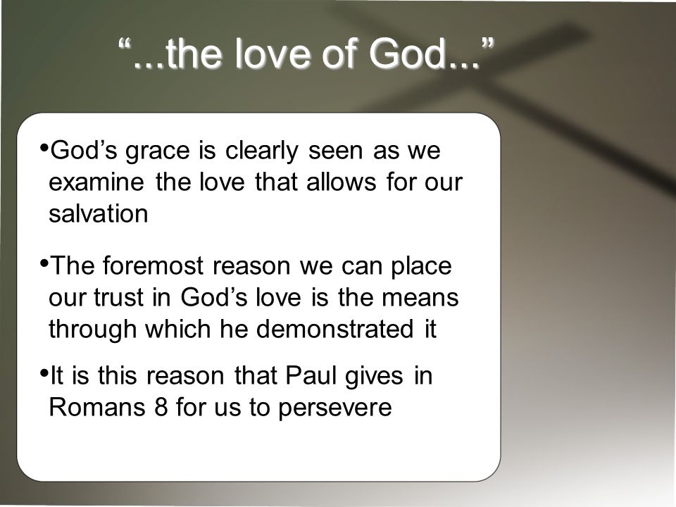 ...the love of God... God's grace is clearly seen as we examine the love that allows for our salvation The foremost reason we can place our trust in God's love is the means through which he demonstrated it It is this reason that Paul gives in Romans 8 for us to persevere