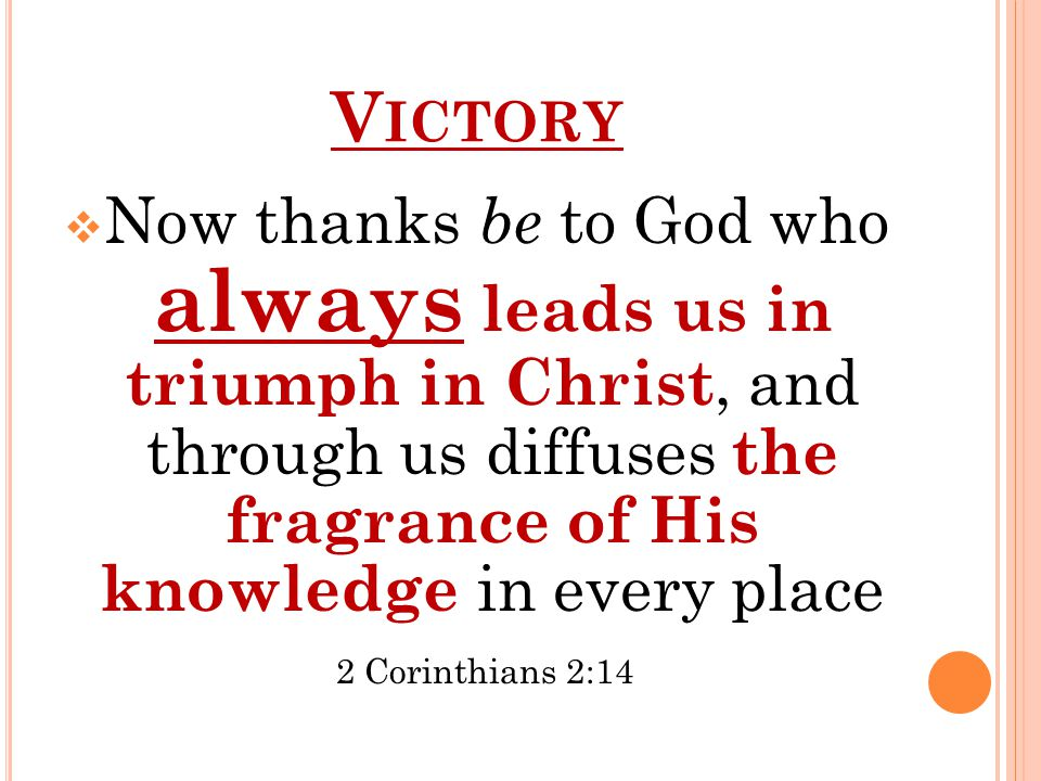 V ICTORY  Now thanks be to God who always leads us in triumph in Christ, and through us diffuses the fragrance of His knowledge in every place 2 Corinthians 2:14