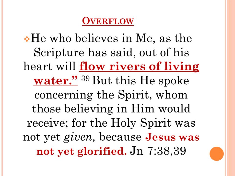 O VERFLOW  He who believes in Me, as the Scripture has said, out of his heart will flow rivers of living water. 39 But this He spoke concerning the Spirit, whom those believing in Him would receive; for the Holy Spirit was not yet given, because Jesus was not yet glorified.