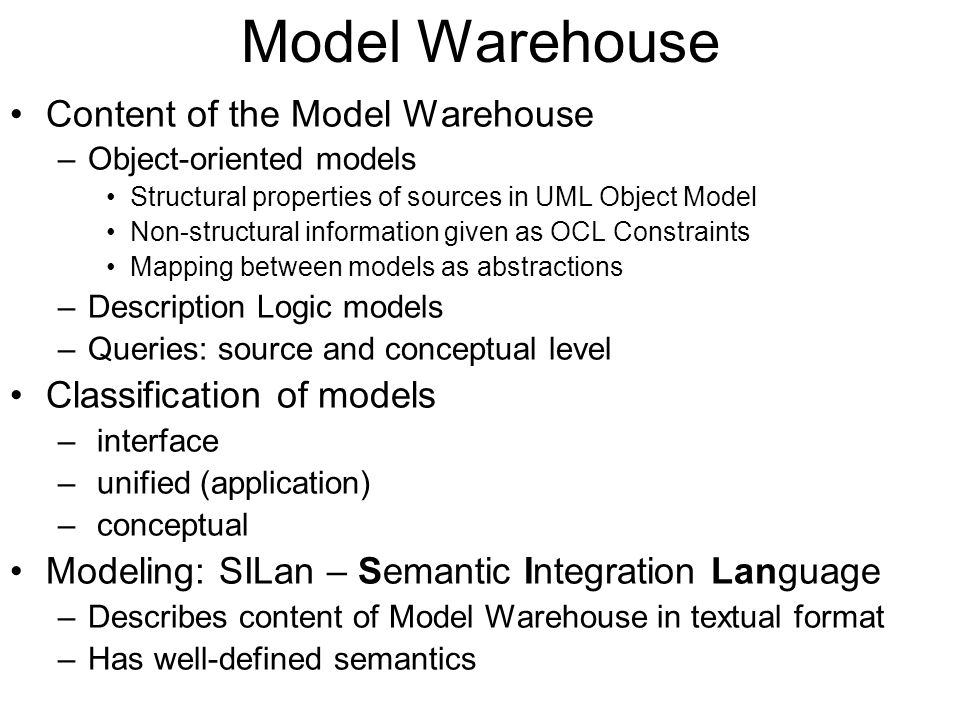 Model Warehouse Content of the Model Warehouse –Object-oriented models Structural properties of sources in UML Object Model Non-structural information given as OCL Constraints Mapping between models as abstractions –Description Logic models –Queries: source and conceptual level Classification of models – interface – unified (application) – conceptual Modeling: SILan – Semantic Integration Language –Describes content of Model Warehouse in textual format –Has well-defined semantics