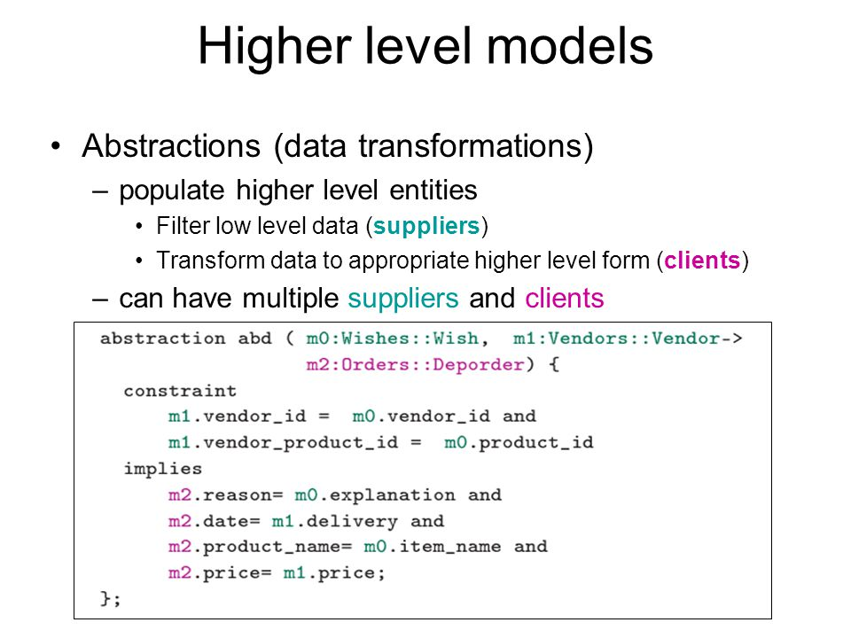 Higher level models Abstractions (data transformations) –populate higher level entities Filter low level data (suppliers) Transform data to appropriat