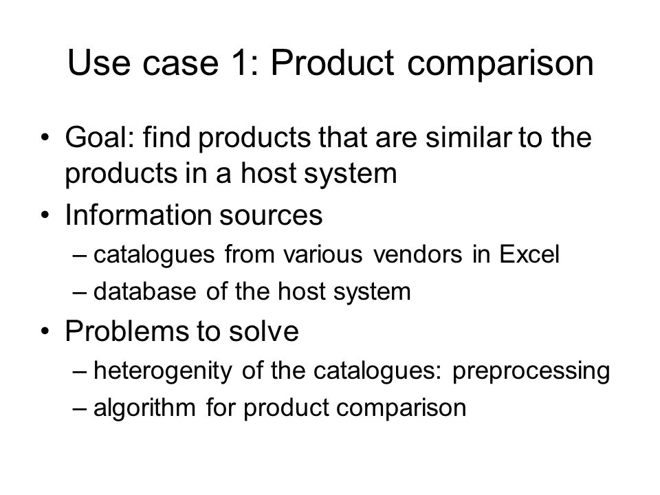 Use case 1: Product comparison Goal: find products that are similar to the products in a host system Information sources –catalogues from various vend