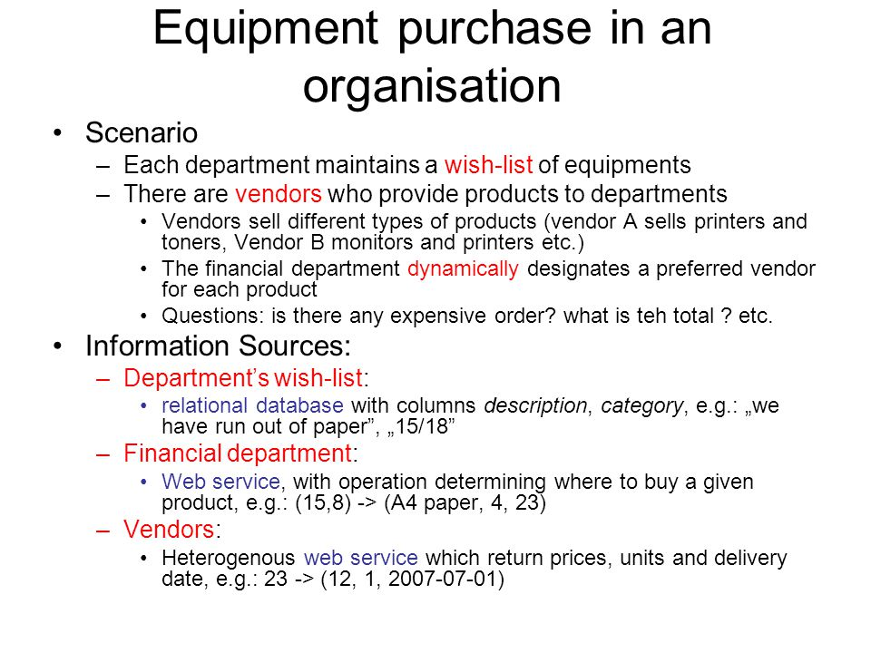 Equipment purchase in an organisation Scenario –Each department maintains a wish-list of equipments –There are vendors who provide products to departments Vendors sell different types of products (vendor A sells printers and toners, Vendor B monitors and printers etc.) The financial department dynamically designates a preferred vendor for each product Questions: is there any expensive order.