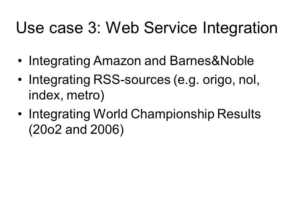Use case 3: Web Service Integration Integrating Amazon and Barnes&Noble Integrating RSS-sources (e.g. origo, nol, index, metro) Integrating World Cham