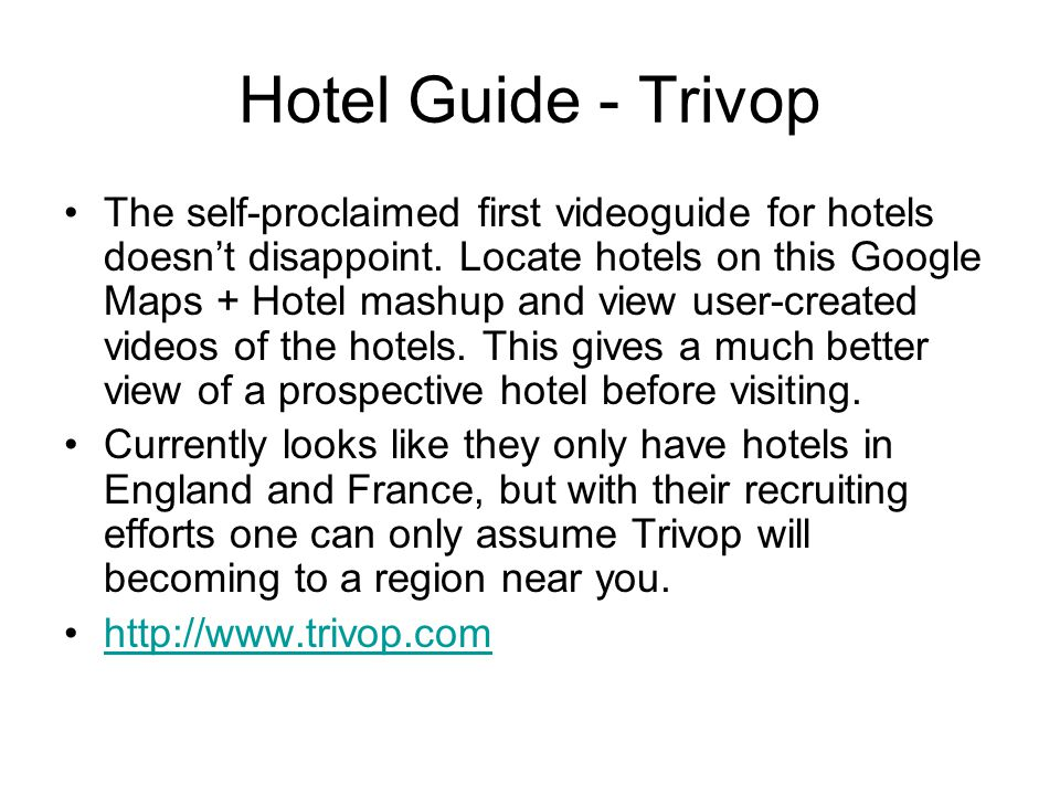 Hotel Guide - Trivop The self-proclaimed first videoguide for hotels doesn't disappoint. Locate hotels on this Google Maps + Hotel mashup and view use