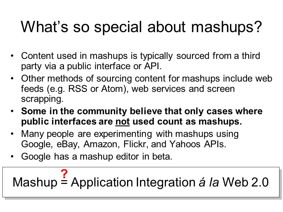 What's so special about mashups? Content used in mashups is typically sourced from a third party via a public interface or API. Other methods of sourc