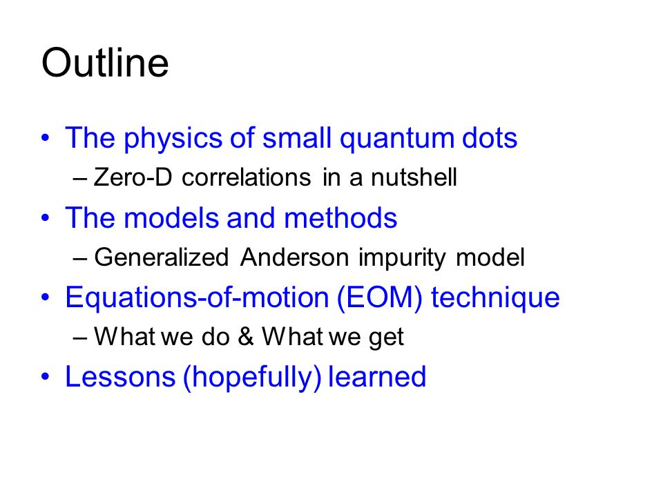 Outline The physics of small quantum dots –Zero-D correlations in a nutshell The models and methods –Generalized Anderson impurity model Equations-of-motion (EOM) technique –What we do & What we get Lessons (hopefully) learned