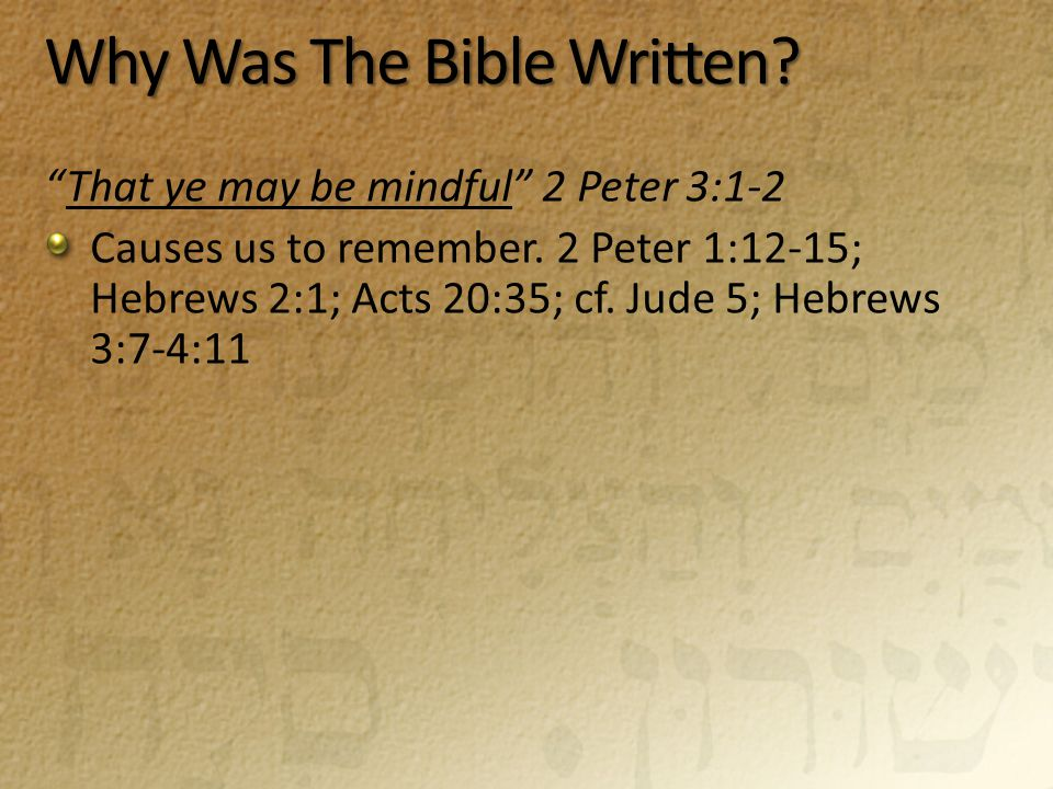 "Why Was The Bible Written? ""That ye may be mindful"" 2 Peter 3:1-2 Causes us to remember. 2 Peter 1:12-15; Hebrews 2:1; Acts 20:35; cf. Jude 5; Hebrews"