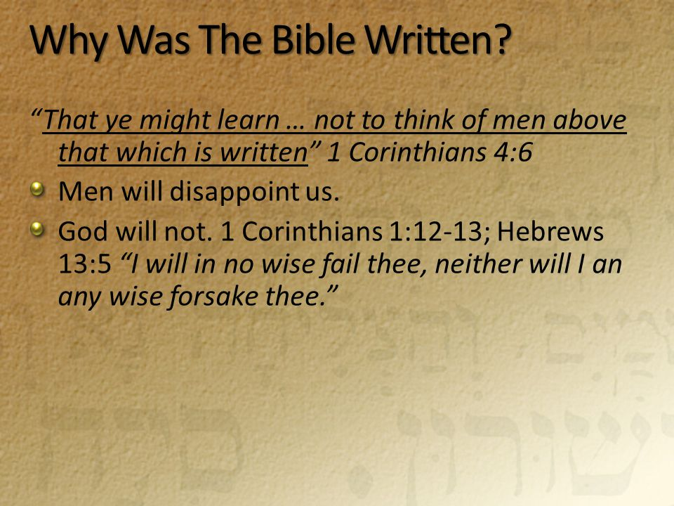 "Why Was The Bible Written? ""That ye might learn … not to think of men above that which is written"" 1 Corinthians 4:6 Men will disappoint us. God will"