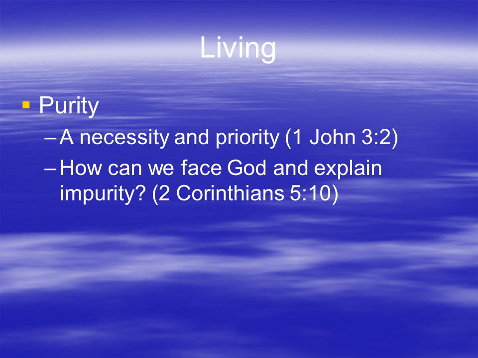 Living  Purity –A necessity and priority (1 John 3:2) –How can we face God and explain impurity.