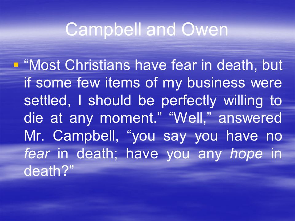 Campbell and Owen  Most Christians have fear in death, but if some few items of my business were settled, I should be perfectly willing to die at any moment. Well, answered Mr.