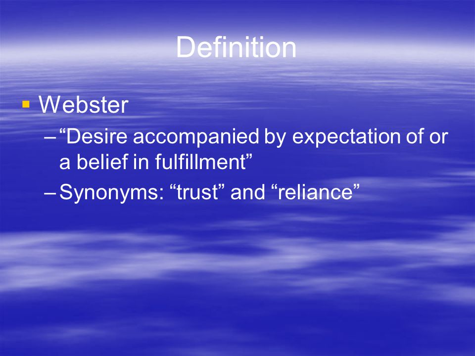 Definition  Webster – Desire accompanied by expectation of or a belief in fulfillment –Synonyms: trust and reliance