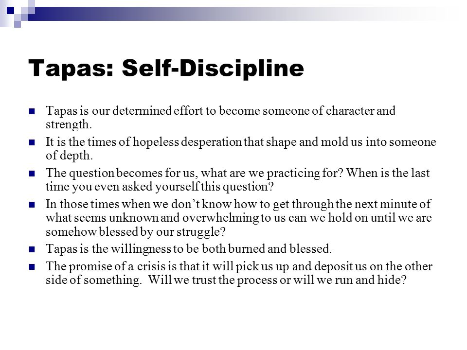 Tapas: Self-Discipline Tapas is our determined effort to become someone of character and strength. It is the times of hopeless desperation that shape