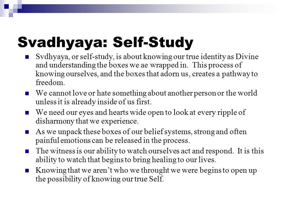 Svadhyaya: Self-Study Svdhyaya, or self-study, is about knowing our true identity as Divine and understanding the boxes we ae wrapped in.