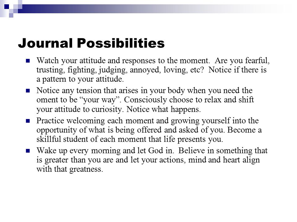 Journal Possibilities Watch your attitude and responses to the moment. Are you fearful, trusting, fighting, judging, annoyed, loving, etc? Notice if t