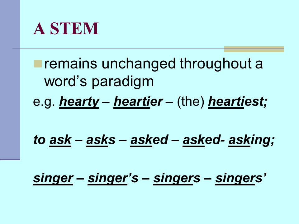 A STEM remains unchanged throughout a word's paradigm e.g.