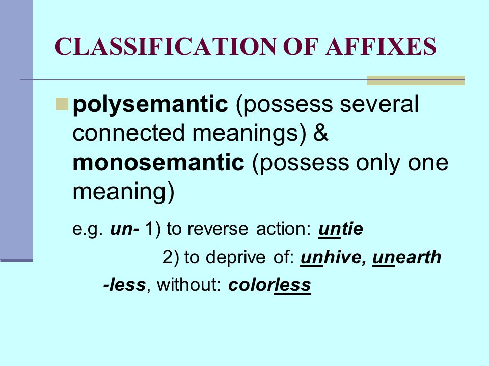 CLASSIFICATION OF AFFIXES polysemantic (possess several connected meanings) & monosemantic (possess only one meaning) e.g.