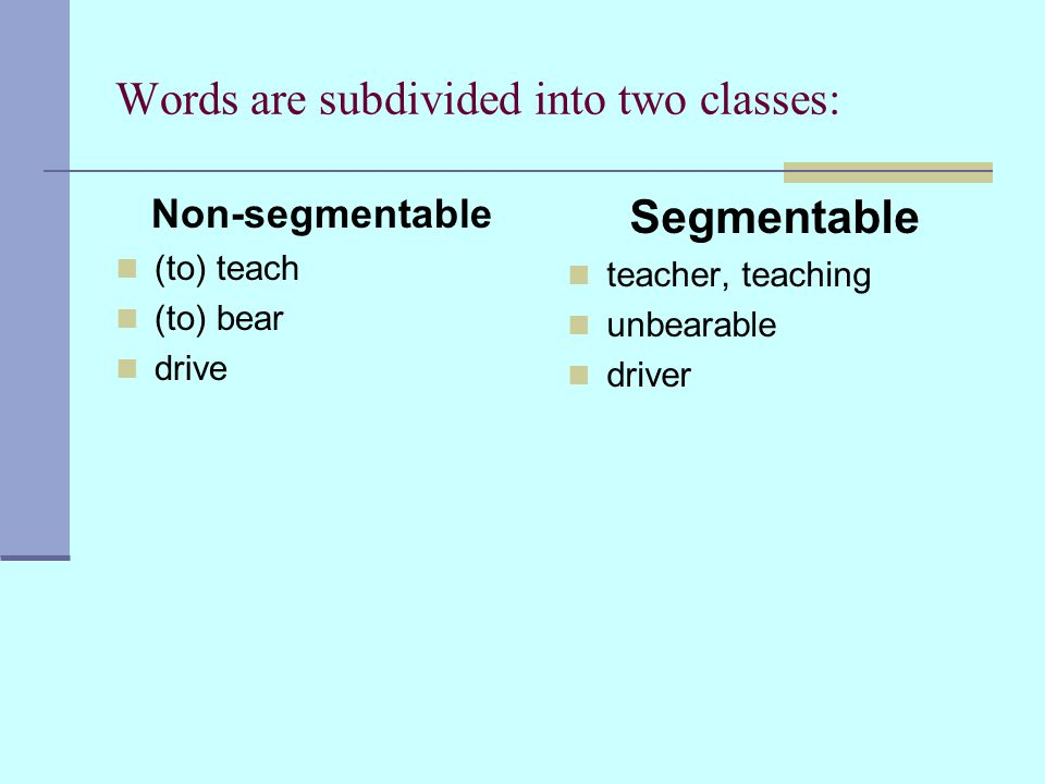 Words are subdivided into two classes: Non-segmentable (to) teach (to) bear drive Segmentable teacher, teaching unbearable driver