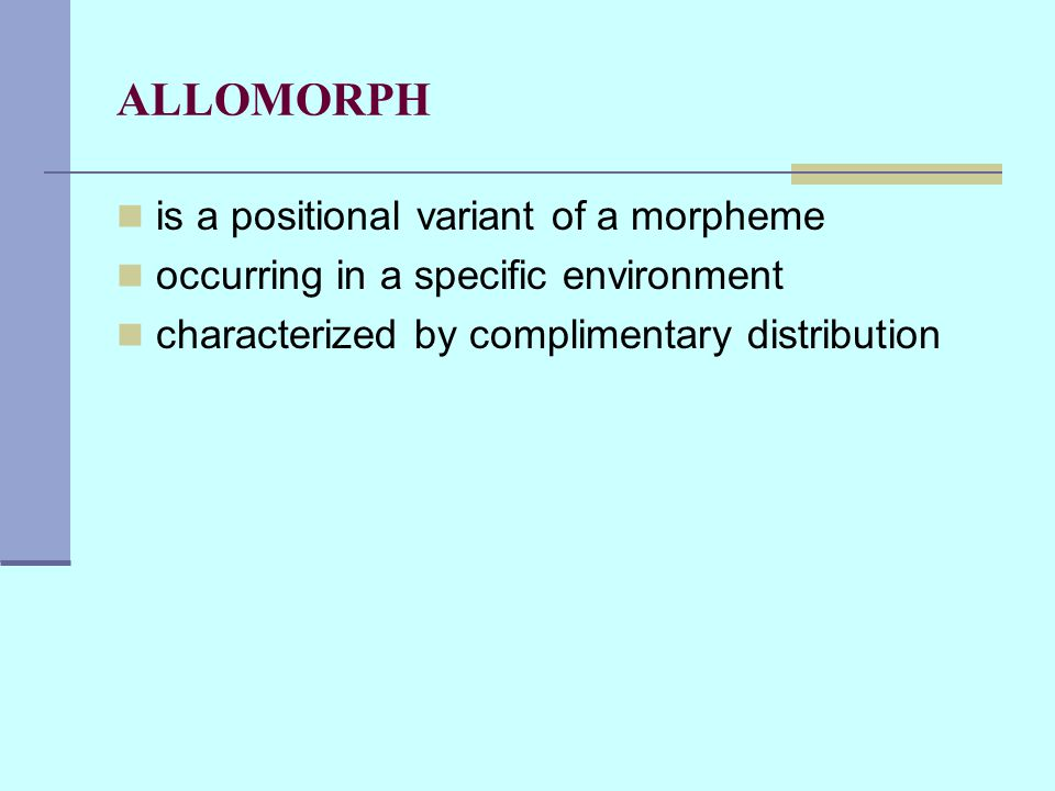 ALLOMORPH is a positional variant of a morpheme occurring in a specific environment characterized by complimentary distribution