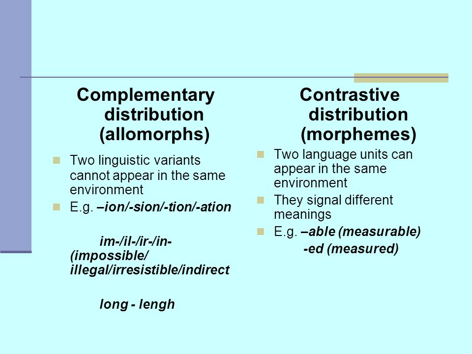 Complementary distribution (allomorphs) Two linguistic variants cannot appear in the same environment E.g.