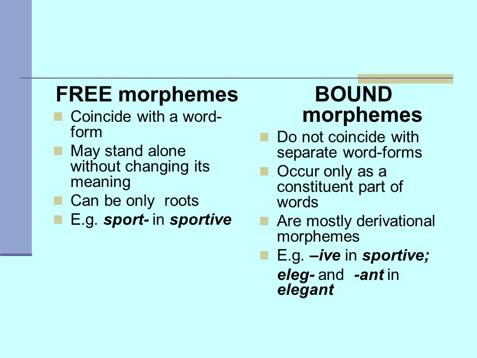 FREE morphemes Coincide with a word- form May stand alone without changing its meaning Can be only roots E.g.