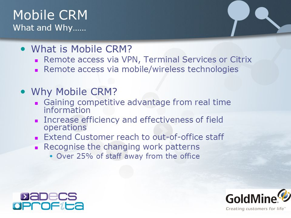 Mobile CRM What and Why…… What is Mobile CRM? Remote access via VPN, Terminal Services or Citrix Remote access via mobile/wireless technologies Why Mo