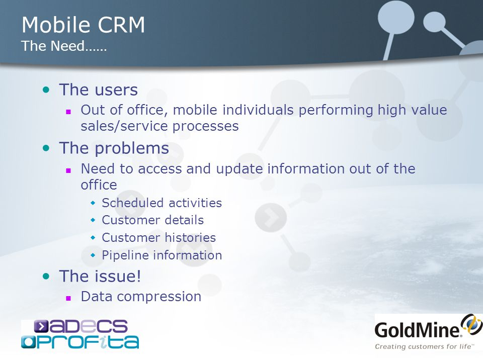 Mobile CRM The Need…… The users Out of office, mobile individuals performing high value sales/service processes The problems Need to access and update