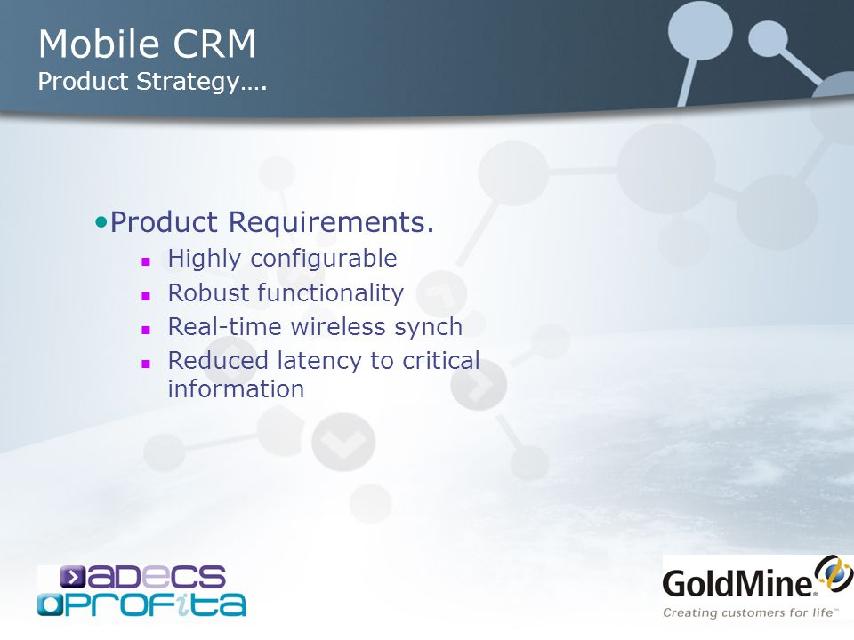 Mobile CRM Product Strategy…. Product Requirements. Highly configurable Robust functionality Real-time wireless synch Reduced latency to critical info