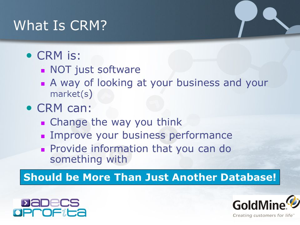 What Is CRM? CRM is: NOT just software A way of looking at your business and your market(s ) CRM can: Change the way you think Improve your business p