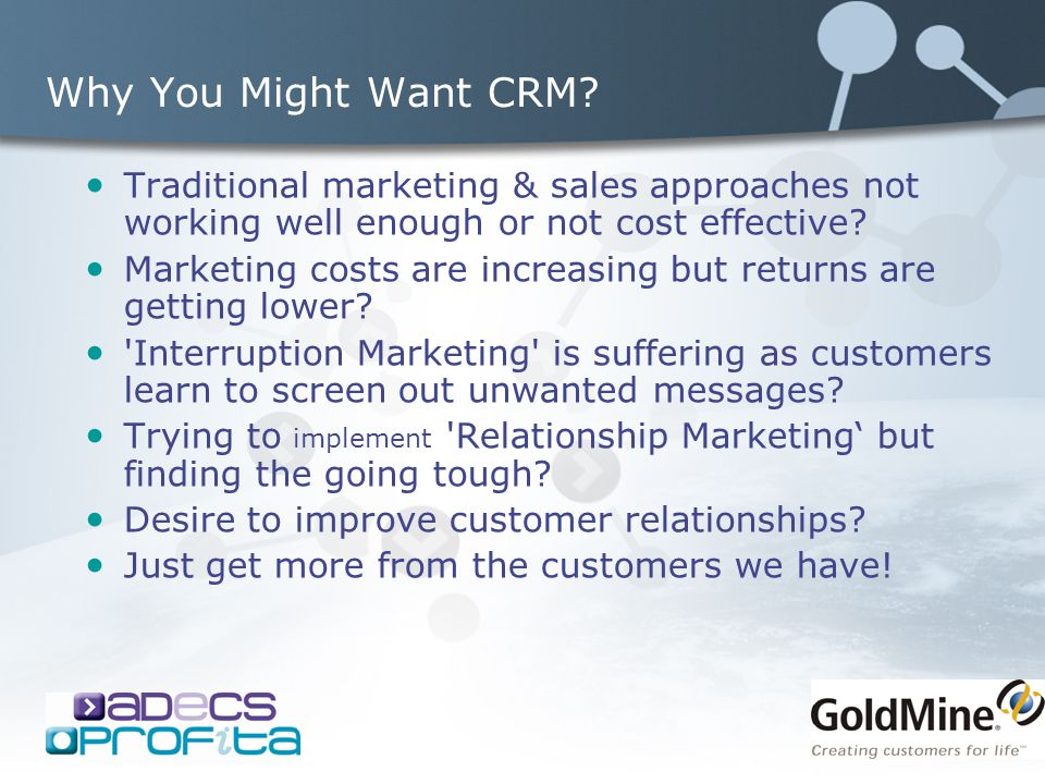 Why You Might Want CRM? Traditional marketing & sales approaches not working well enough or not cost effective? Marketing costs are increasing but ret