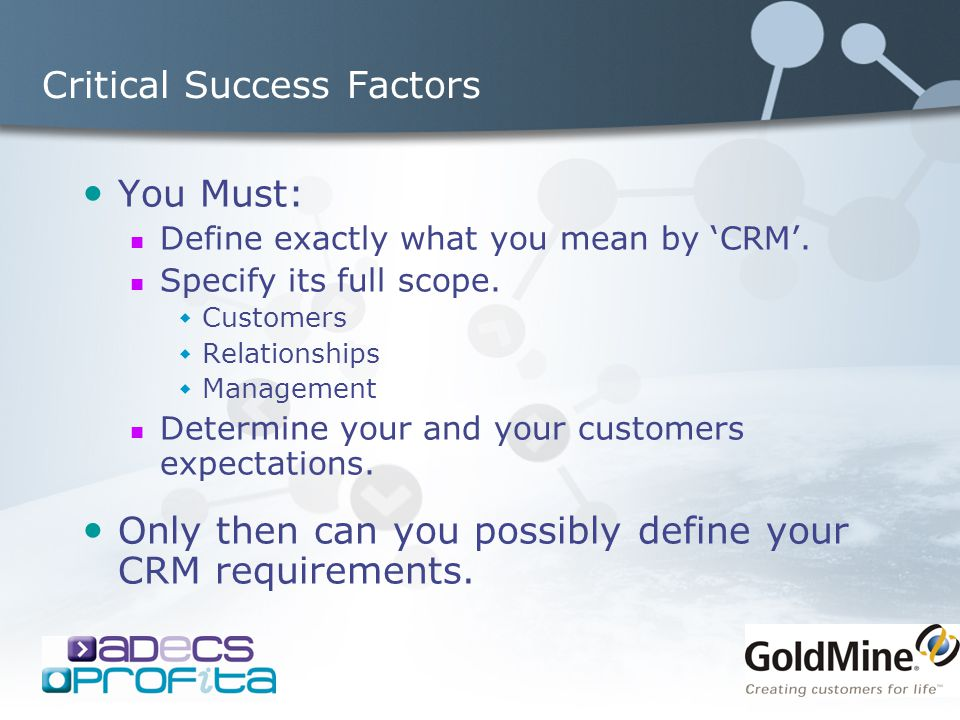 Critical Success Factors You Must: Define exactly what you mean by 'CRM'. Specify its full scope.  Customers  Relationships  Management Determine y