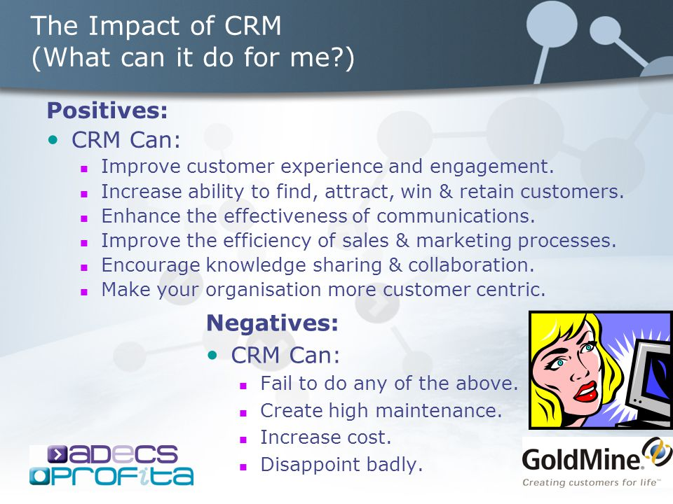 The Impact of CRM (What can it do for me ) Negatives: CRM Can: Fail to do any of the above.