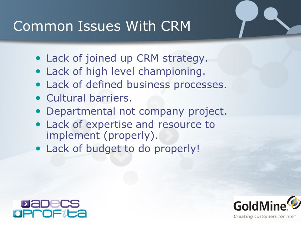 Common Issues With CRM Lack of joined up CRM strategy. Lack of high level championing. Lack of defined business processes. Cultural barriers. Departme