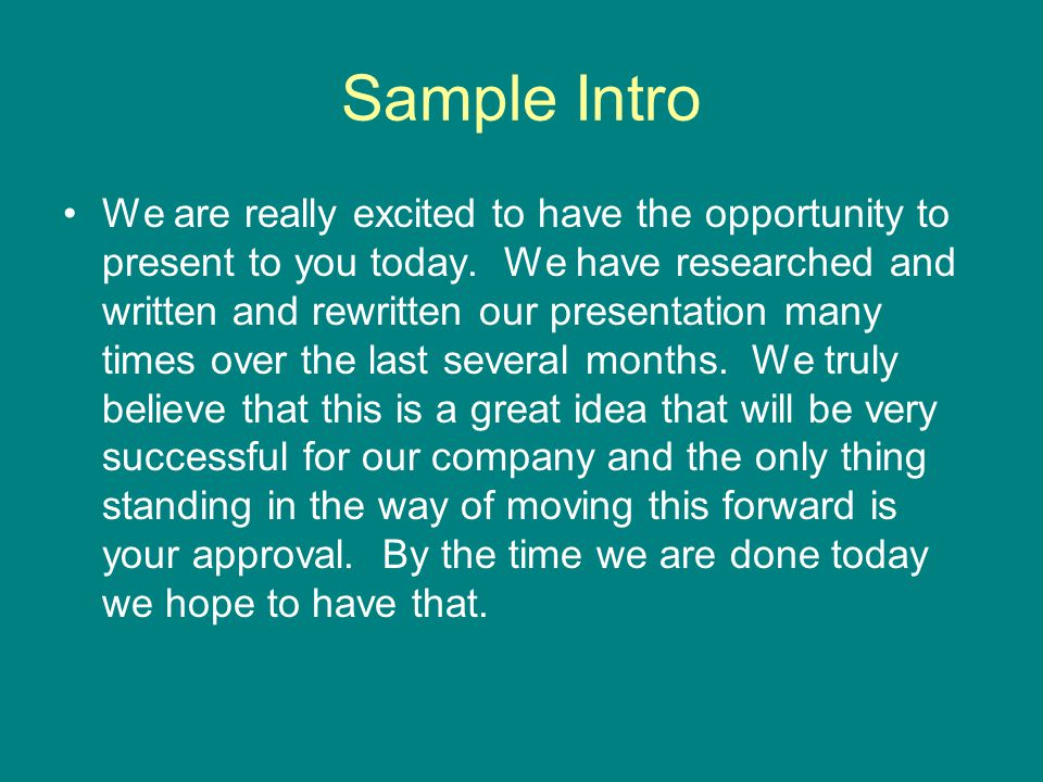 Sample Intro We are really excited to have the opportunity to present to you today. We have researched and written and rewritten our presentation many