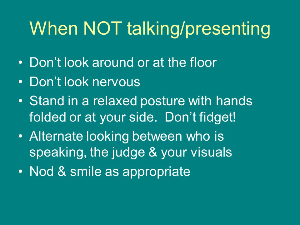 When NOT talking/presenting Don't look around or at the floor Don't look nervous Stand in a relaxed posture with hands folded or at your side.