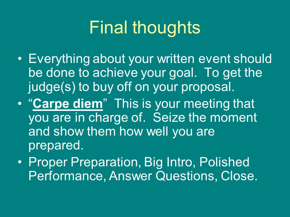 "Final thoughts Everything about your written event should be done to achieve your goal. To get the judge(s) to buy off on your proposal. ""Carpe diem"""