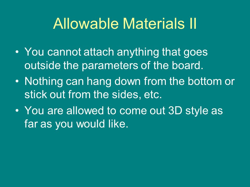 Allowable Materials II You cannot attach anything that goes outside the parameters of the board.
